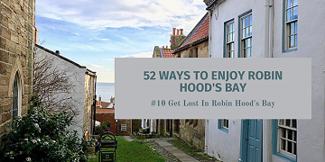 52 Ways To Enjoy Robin Hood's Bay: #10 Get Lost In Robin Hood's Bay